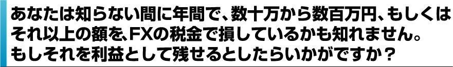 あなたは知らない間に年間で、数十万円から数百万円、もしくはそれ以上の額をFXの税金で損しているかも知れません。もしそれを利益として残せるとしたらいかがですか?